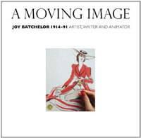 A Moving Image: Joy Batchelor 1914-1991: Artist, Writer and Animator