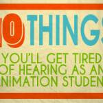 10 Things You'll Get Tired of Hearing as an Animation Student