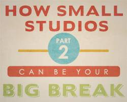 How Small Studios can be your BIG break – Part 2
