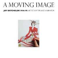 A Moving Image: Joy Batchelor 1914 - 1991: Artist, Writer and Animator